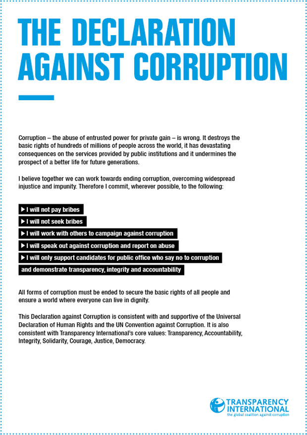 Corruption – the abuse of entrusted power for private gain – is wrong. It destroys the basic rights of hundreds of millions of people across the world, it has devastating consequences on the services provided by public institutions and it undermines the prospect for a better life for future generations. I believe together we can work towards ending corruption, overcoming widespread injustice and impunity. Therefore I commit, wherever possible, to the Declaration Against Corruption. I will not pay bribes, I will not seek bribes, I will work with others to campaign against corruption, I will speak out against corruption and report on abuse, I will only support candidates for public office who say no to corruption and demonstrate transparency, integrity and accountability. All forms of corruption must be ended to secure the basic rights of all people and ensure a world where everyone can live in dignity. This Declaration Against Corruption is consistent with and supportive of the Universal Declaration of Human Rights and the United Nations Convention against Corruption. It is also consistent with Transparency International's core values: Transparency, Accountability, Integrity, Solidarity, Courage, Justice, Democracy.